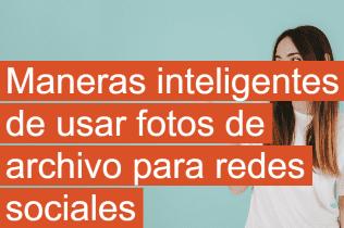 Maneras inteligentes de usar fotos de archivo para redes sociales
